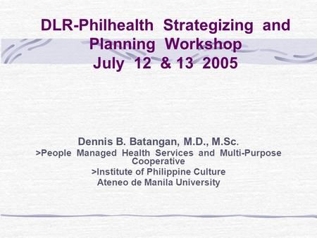DLR-Philhealth Strategizing and Planning Workshop July 12 & 13 2005 Dennis B. Batangan, M.D., M.Sc. >People Managed Health Services and Multi-Purpose.