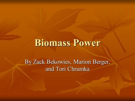 Biomass Power By Zack Bekowies, Marion Berger, and Tori Chrumka.