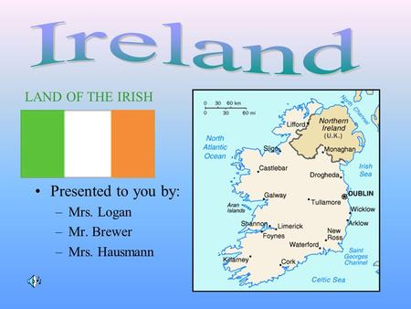 Presented to you by: –Mrs. Logan –Mr. Brewer –Mrs. Hausmann LAND OF THE IRISH.
