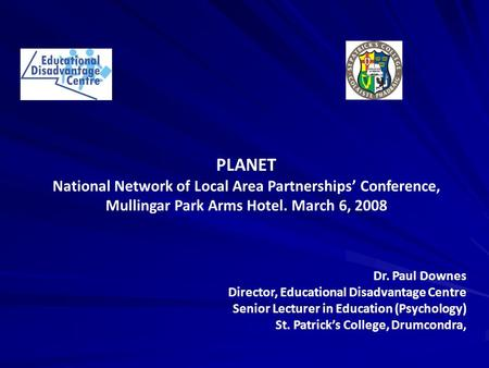 PLANET National Network of Local Area Partnerships' Conference, Mullingar Park Arms Hotel. March 6, 2008 Dr. Paul Downes Director, Educational Disadvantage.