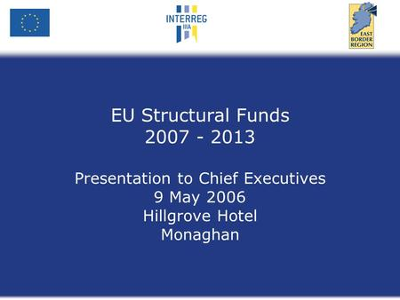 EU Structural Funds 2007 - 2013 Presentation to Chief Executives 9 May 2006 Hillgrove Hotel Monaghan.
