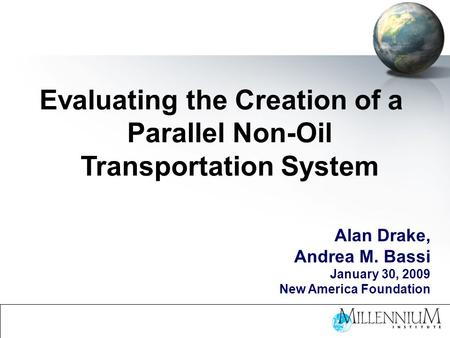 Evaluating the Creation of a Parallel Non-Oil Transportation System Alan Drake, Andrea M. Bassi January 30, 2009 New America Foundation.