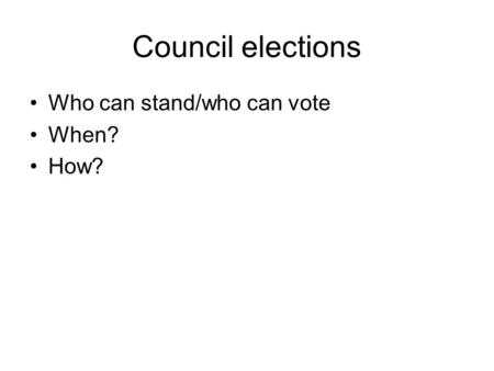 Council elections Who can stand/who can vote When? How?