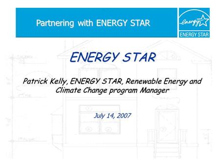 ENERGY STAR Patrick Kelly, ENERGY STAR, Renewable Energy and Climate Change program Manager July 14, 2007 Partnering with ENERGY STAR.