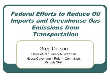 Federal Efforts to Reduce Oil Imports and Greenhouse Gas Emissions from Transportation Greg Dotson Office of Rep. Henry A. Waxman House Government Reform.