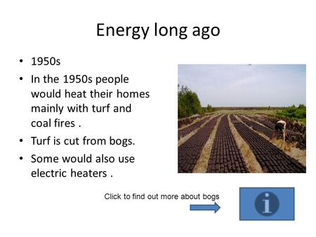 Energy long ago 1950s In the 1950s people would heat their homes mainly with turf and coal fires . Turf is cut from bogs. Some would also use electric.
