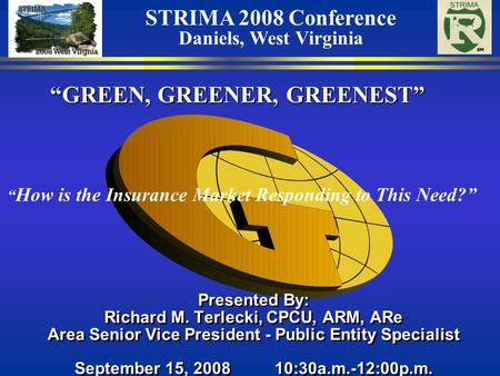 """GREEN, GREENER, GREENEST"" Presented By: Richard M. Terlecki, CPCU, ARM, ARe Area Senior Vice President - Public Entity Specialist September 15, 2008 10:30a.m.-12:00p.m."