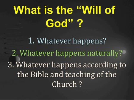 "1. Whatever happens? 2. Whatever happens naturally? 3. Whatever happens according to the Bible and teaching of the Church ? What is the ""Will of God"" ?"
