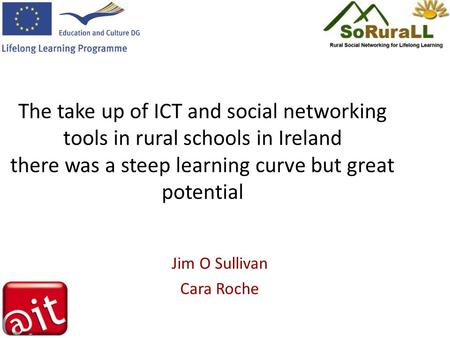 The take up of ICT and social networking tools in rural schools in Ireland there was a steep learning curve but great potential Jim O Sullivan Cara Roche.