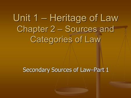 Unit 1 – Heritage of Law Chapter 2 – Sources and Categories of Law Secondary Sources of Law–Part 1.