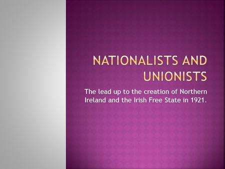 The lead up to the creation of Northern Ireland and the Irish Free State in 1921.