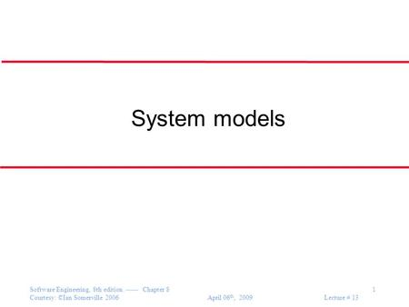 Software Engineering, 8th edition. ------ Chapter 8 1 Courtesy: ©Ian Somerville 2006 April 06 th, 2009 Lecture # 13 System models.