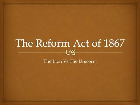 The Lion Vs The Unicorn..   To provide learners with a detailed knowledge of the passing of the Second Reform Act of 1867.  To Explore the what motivated.