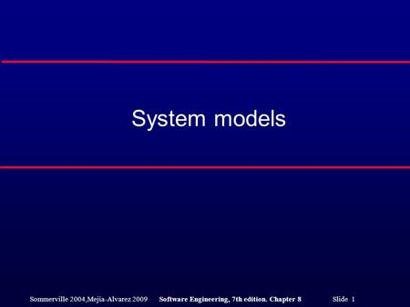 Sommerville 2004,Mejia-Alvarez 2009Software Engineering, 7th edition. Chapter 8 Slide 1 System models.