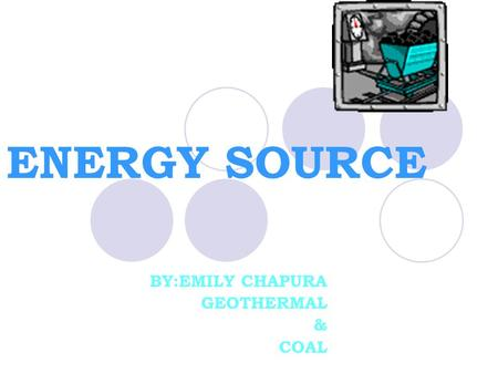 ENERGY SOURCE BY:EMILY CHAPURA GEOTHERMAL & COAL.