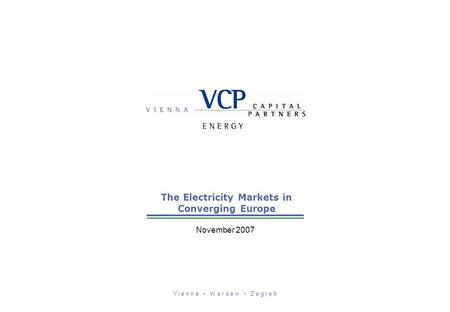 V i e n n a W a r s a w Z a g r e b The Electricity Markets in Converging Europe November 2007.