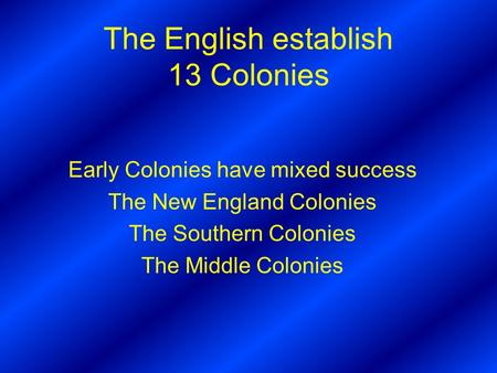 The English establish 13 Colonies Early Colonies have mixed success The New England Colonies The Southern Colonies The Middle Colonies.