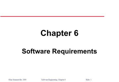 ©Ian Sommerville 2000 Software Engineering. Chapter 6 Slide 1 Chapter 6 Software Requirements.