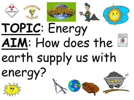 TOPIC: Energy AIM: How does the earth supply us with energy?