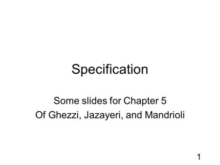 1 Specification Some slides for Chapter 5 Of Ghezzi, Jazayeri, and Mandrioli.
