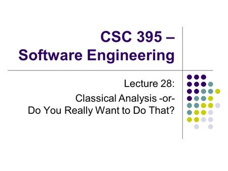 CSC 395 – Software Engineering Lecture 28: Classical Analysis -or- Do You Really Want to Do That?