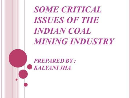 SOME CRITICAL ISSUES OF THE INDIAN COAL MINING INDUSTRY PREPARED BY : KALYANI JHA.