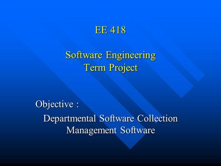 EE 418 Software Engineering Term Project Objective : Departmental Software Collection Management Software.