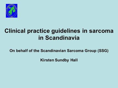 Clinical practice guidelines in sarcoma in Scandinavia On behalf of the Scandinavian Sarcoma Group (SSG) Kirsten Sundby Hall.
