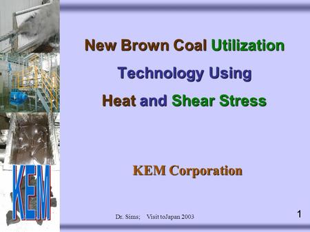 1 Dr. Sims; Visit toJapan 2003 1 New Brown Coal Utilization Technology Using Heat and Shear Stress KEM Corporation.