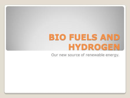 BIO FUELS AND HYDROGEN Our new source of renewable energy.