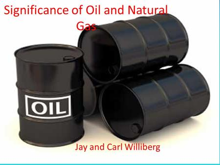 Significance of Oil and Natural Gas Jay and Carl Williberg.