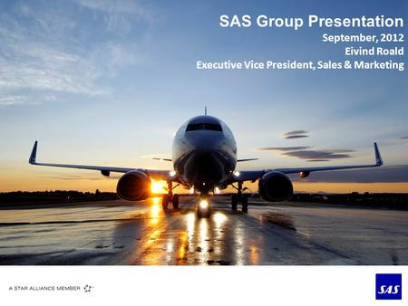 SAS Group Presentation September, 2012 Eivind Roald Executive Vice President, Sales & Marketing.