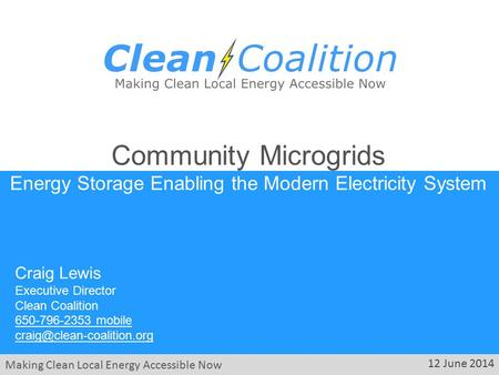 Making Clean Local Energy Accessible Now 12 June 2014 Community Microgrids Energy Storage Enabling the Modern Electricity System Craig Lewis Executive.