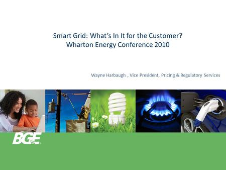 Smart Grid: What's In It for the Customer? Wharton Energy Conference 2010 Wayne Harbaugh, Vice President, Pricing & Regulatory Services.