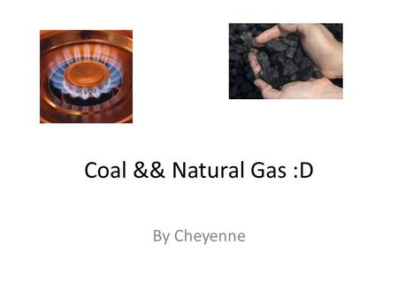 Coal && Natural Gas :D By Cheyenne. What are they used for ? Coal :O Used mostly to generate energy Makes cement Makes paper & electricity Natural gas.