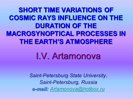 SHORT TIME VARIATIONS OF COSMIC RAYS INFLUENCE ON THE DURATION OF THE MACROSYNOPTICAL PROCESSES IN THE EARTH'S ATMOSPHERE I.V. Artamonova Saint-Petersburg.