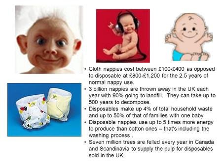 Cloth nappies cost between £100-£400 as opposed to disposable at £800-£1,200 for the 2.5 years of normal nappy use. 3 billion nappies are thrown away in.