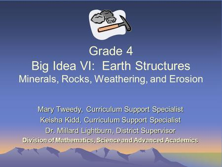 Grade 4 Big Idea VI: Earth Structures Minerals, Rocks, Weathering, and Erosion Mary Tweedy, Curriculum Support Specialist Keisha Kidd, Curriculum Support.