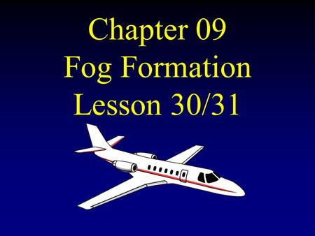 Chapter 09 Fog Formation Lesson 30/31 Types of Fog Radiation Fog Smoke Fog (Smog) Advection Fog Thaw Fog Arctic Sea Smoke (Steam Fog) Frontal Fog Hill.