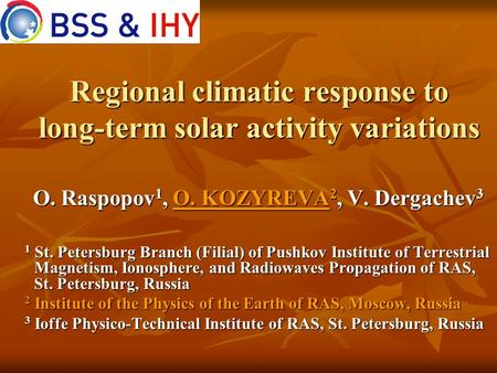 Regional climatic response to long-term solar activity variations O. Raspopov 1, O. KOZYREVA 2, V. Dergachev 3 1 St. Petersburg Branch (Filial) of Pushkov.