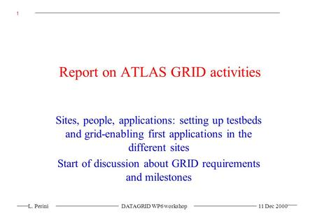 L. Perini DATAGRID WP6 workshop 11 Dec 2000 1 Report on ATLAS GRID activities Sites, people, applications: setting up testbeds and grid-enabling first.