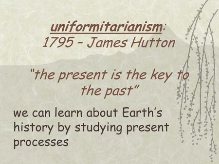 "Uniformitarianism: 1795 – James Hutton ""the present is the key to the past"" we can learn about Earth's history by studying present processes."