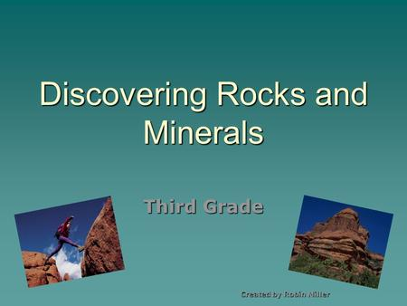 Discovering Rocks and Minerals Third Grade Created by Robin Miller.