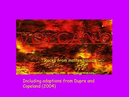 Chapter 5 : Rocks from molten liquids Rocks from molten liquids Including adaptions from Dupre and Copeland (2004)