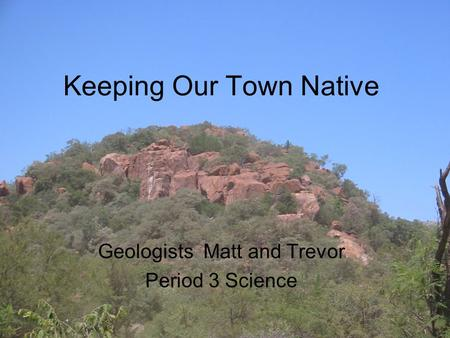 Keeping Our Town Native Geologists Matt and Trevor Period 3 Science.