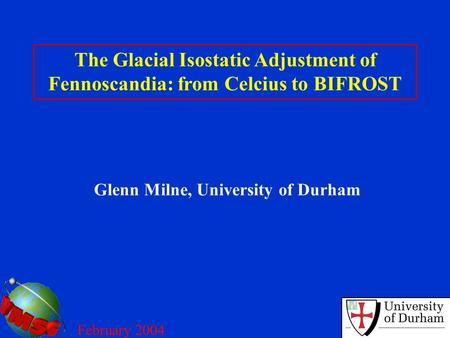 The Glacial Isostatic Adjustment of Fennoscandia: from Celcius to BIFROST Glenn Milne, University of Durham February 2004.