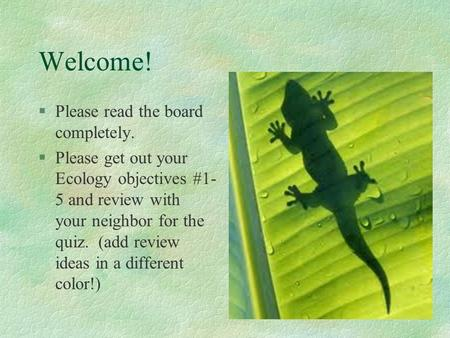 Welcome! §Please read the board completely. §Please get out your Ecology objectives #1- 5 and review with your neighbor for the quiz. (add review ideas.