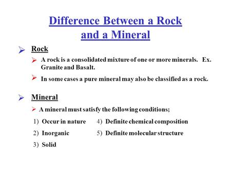 Difference Between a Rock and a Mineral  Rock 1) Occur in nature 2) Inorganic 3) Solid 4) Definite chemical composition 5) Definite molecular structure.