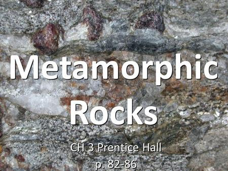 Metamorphic Rocks CH 3 Prentice Hall p. 82-86.