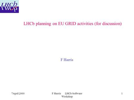 7April 2000F Harris LHCb Software Workshop 1 LHCb planning on EU GRID activities (for discussion) F Harris.